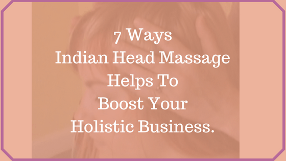 Indian Head Massage Helps to Boost Your Holistic Business